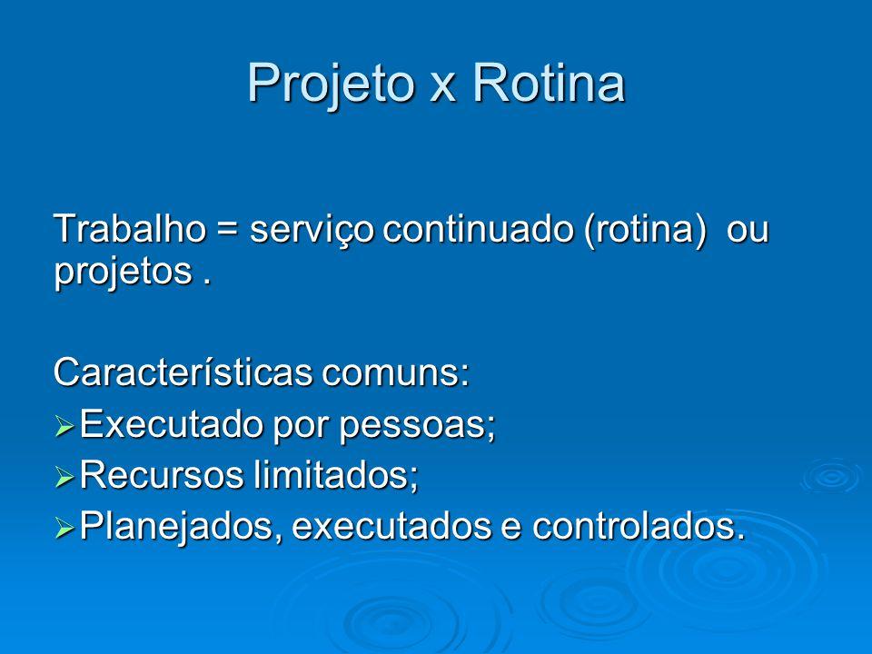 Projeto x Rotina Trabalho = serviço continuado (rotina) ou projetos .