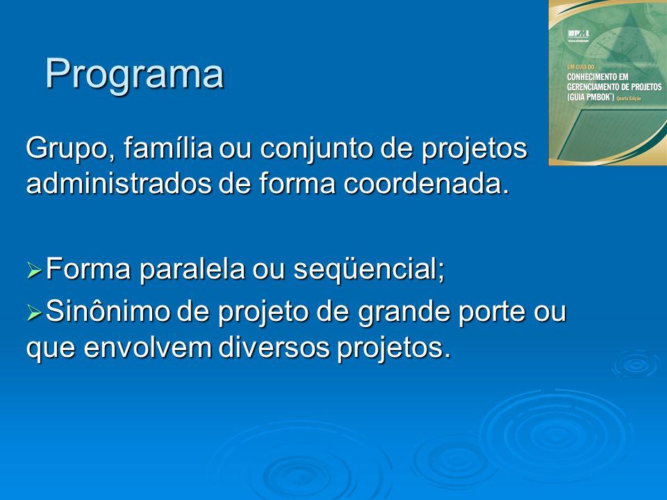 Programa Grupo, família ou conjunto de projetos administrados de forma coordenada. Forma paralela ou seqüencial;