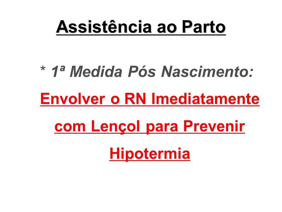 Assistência ao Parto * 1ª Medida Pós Nascimento: Envolver o RN Imediatamente com Lençol para Prevenir Hipotermia.