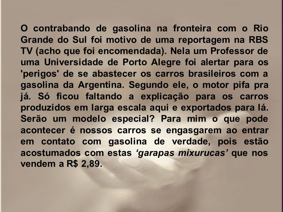 O contrabando de gasolina na fronteira com o Rio Grande do Sul foi motivo de uma reportagem na RBS TV (acho que foi encomendada).