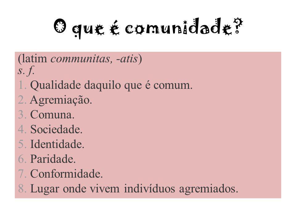 O que é comunidade (latim communitas, -atis) s. f.