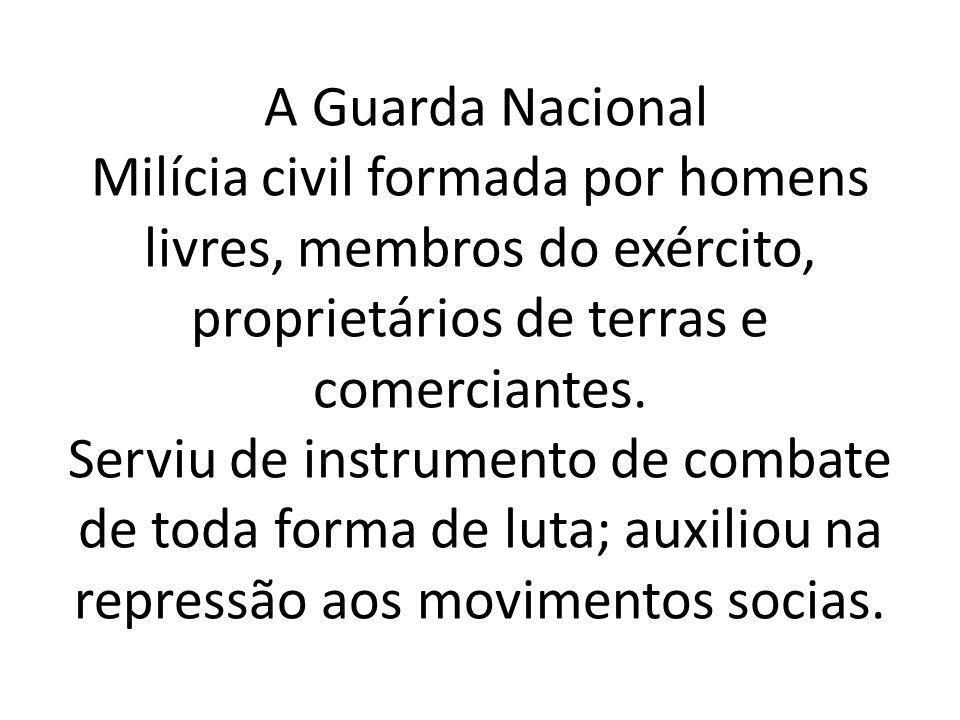 A Guarda Nacional Milícia civil formada por homens livres, membros do exército, proprietários de terras e comerciantes.