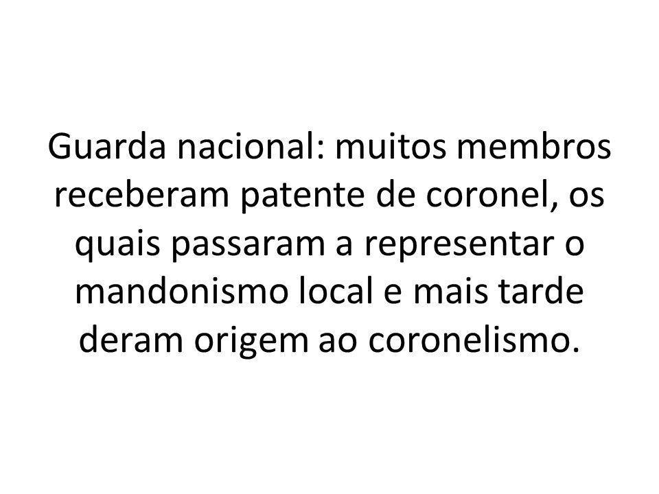 Guarda nacional: muitos membros receberam patente de coronel, os quais passaram a representar o mandonismo local e mais tarde deram origem ao coronelismo.