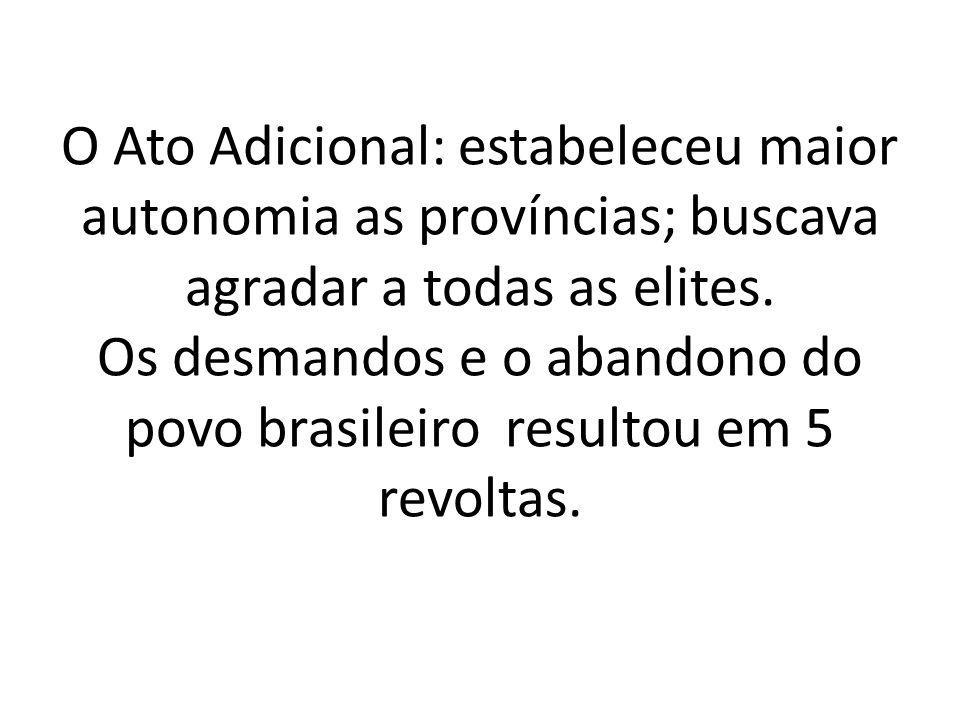 O Ato Adicional: estabeleceu maior autonomia as províncias; buscava agradar a todas as elites.
