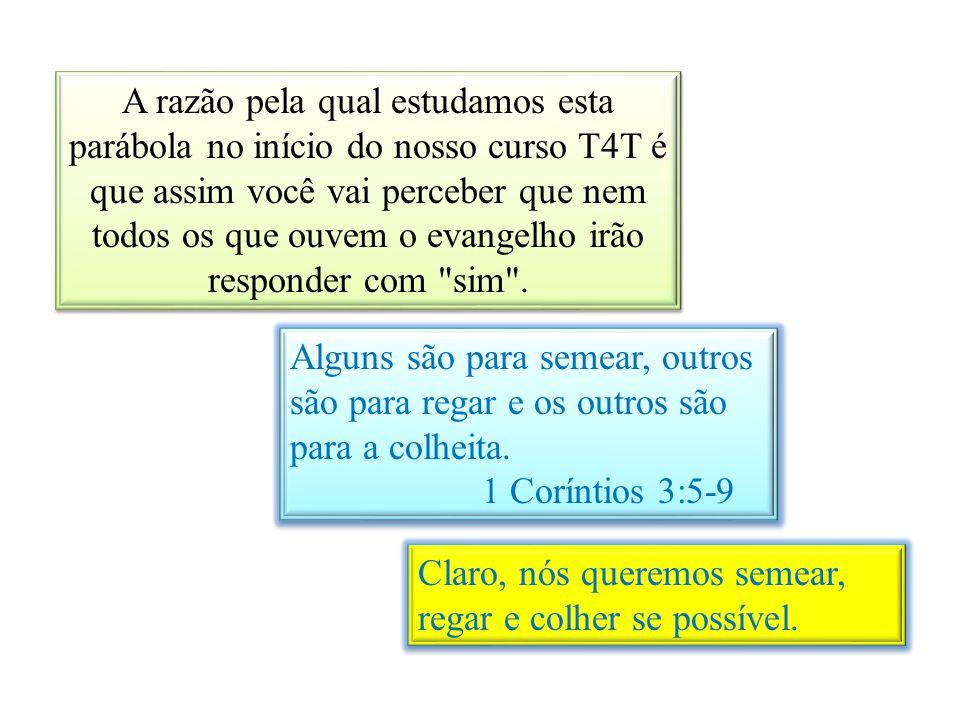 A razão pela qual estudamos esta parábola no início do nosso curso T4T é que assim você vai perceber que nem todos os que ouvem o evangelho irão responder com sim .
