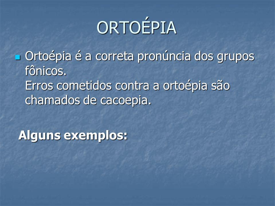 ORTOÉPIA Ortoépia é a correta pronúncia dos grupos fônicos. Erros cometidos contra a ortoépia são chamados de cacoepia.