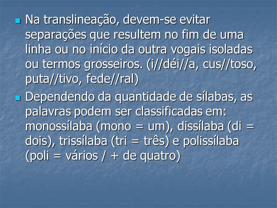 Na translineação, devem-se evitar separações que resultem no fim de uma linha ou no início da outra vogais isoladas ou termos grosseiros. (i//déi//a, cus//toso, puta//tivo, fede//ral)