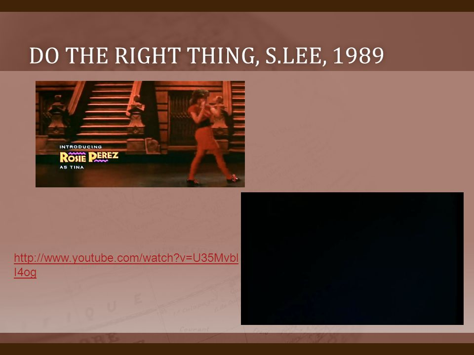 Do the right thing, s.lee, 1989 http://www.youtube.com/watch v=U35MvblI4og