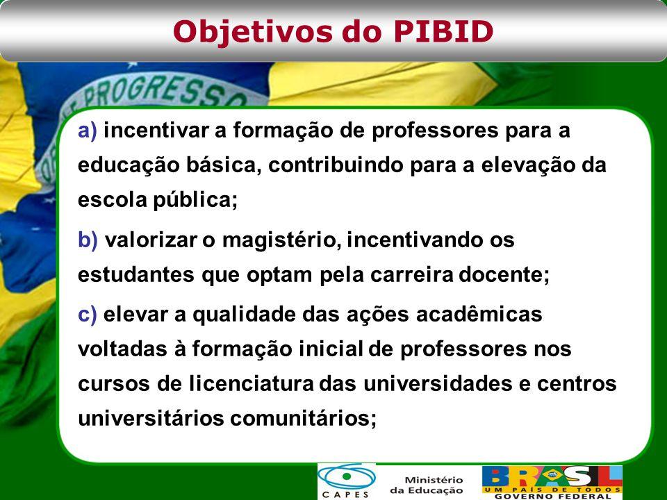 Objetivos do PIBID a) incentivar a formação de professores para a educação básica, contribuindo para a elevação da escola pública;