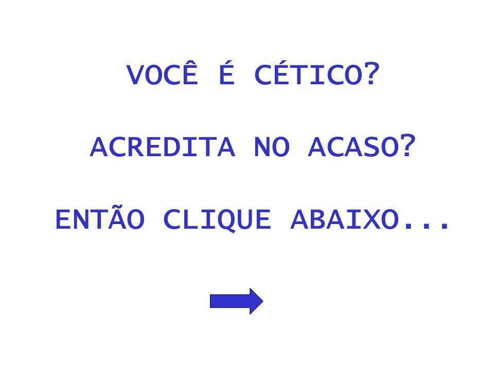 VOCÊ É CÉTICO ACREDITA NO ACASO ENTÃO CLIQUE ABAIXO...