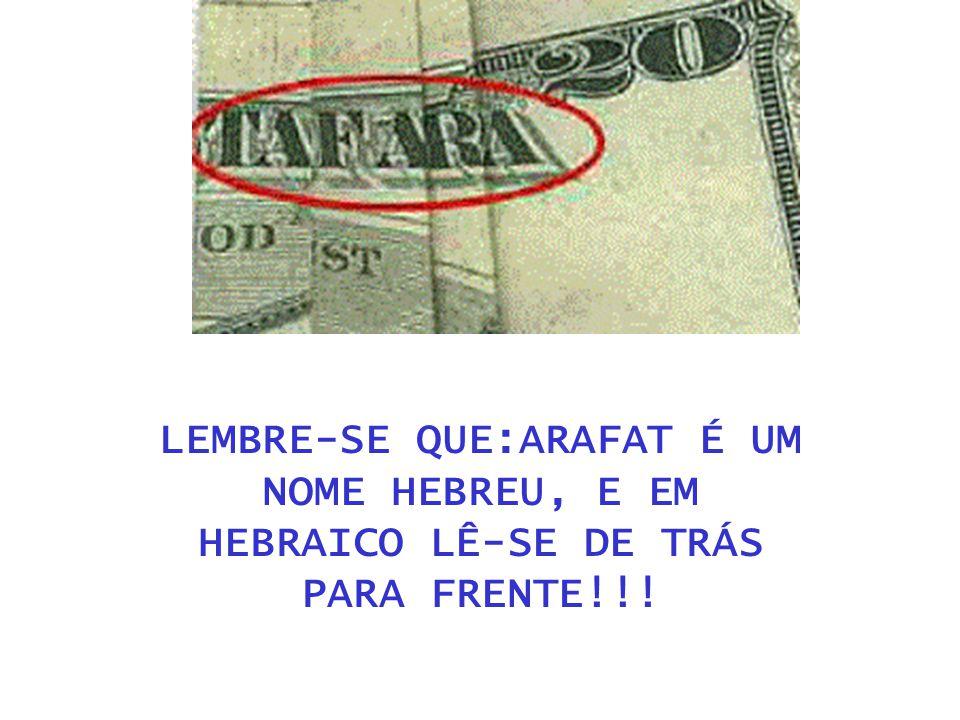 LEMBRE-SE QUE:ARAFAT É UM NOME HEBREU, E EM HEBRAICO LÊ-SE DE TRÁS PARA FRENTE!!!