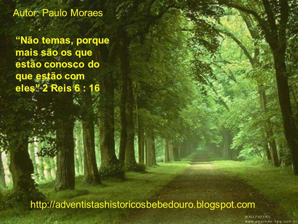 Autor: Paulo Moraes Não temas, porque mais são os que estão conosco do que estão com eles 2 Reis 6 : 16.