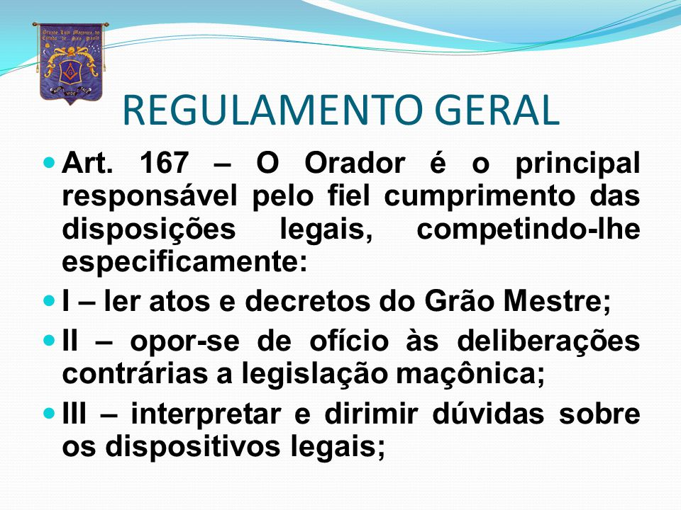 REGULAMENTO GERAL Art. 167 – O Orador é o principal responsável pelo fiel cumprimento das disposições legais, competindo-lhe especificamente: