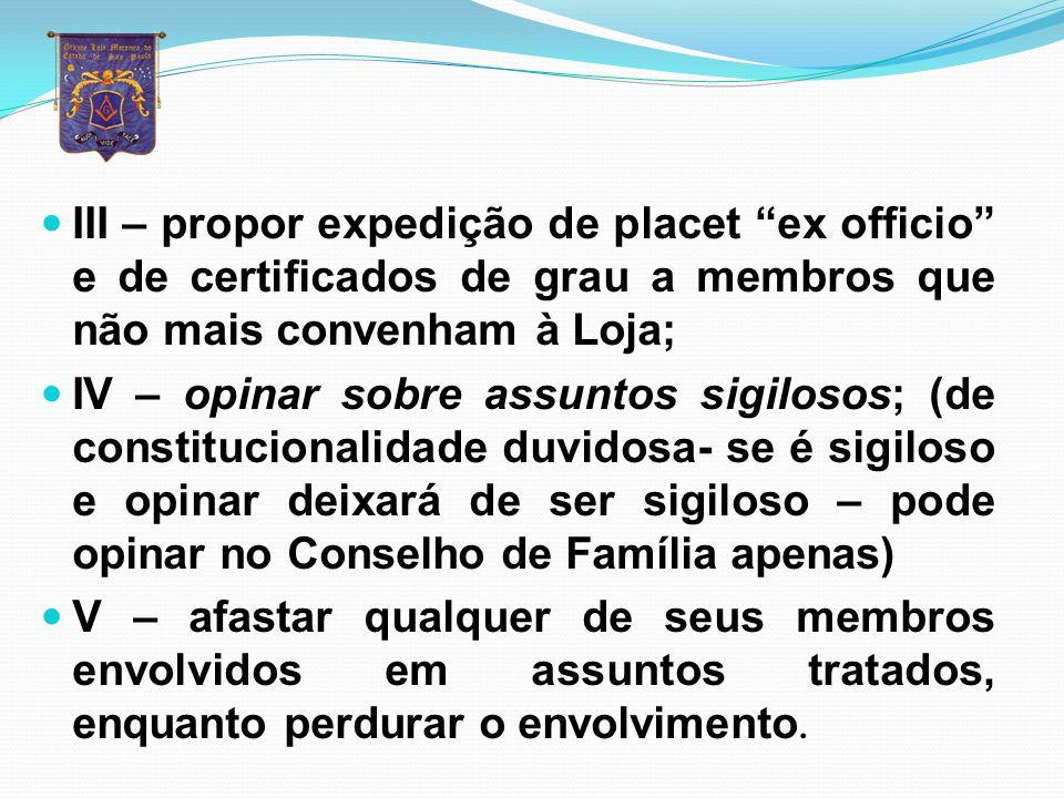 III – propor expedição de placet ex officio e de certificados de grau a membros que não mais convenham à Loja;