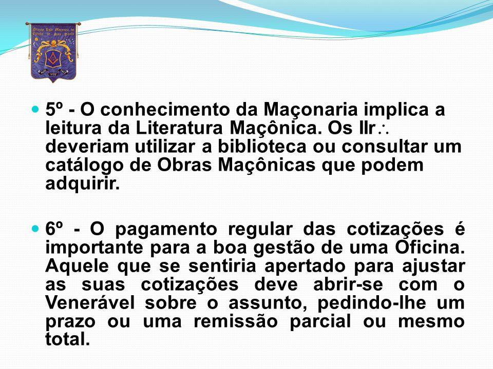 5º - O conhecimento da Maçonaria implica a leitura da Literatura Maçônica. Os IIr deveriam utilizar a biblioteca ou consultar um catálogo de Obras Maçônicas que podem adquirir.