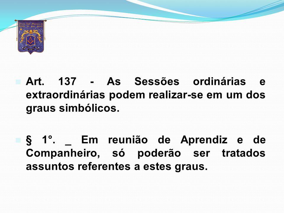 Art. 137 - As Sessões ordinárias e extraordinárias podem realizar-se em um dos graus simbólicos.