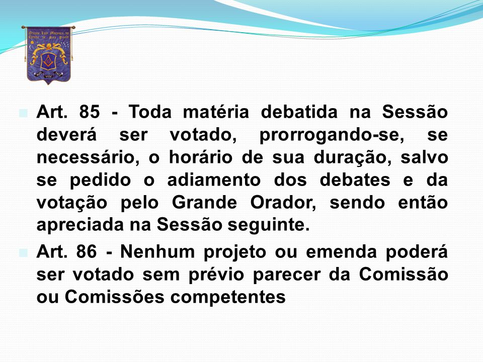 Art. 85 - Toda matéria debatida na Sessão deverá ser votado, prorrogando-se, se necessário, o horário de sua duração, salvo se pedido o adiamento dos debates e da votação pelo Grande Orador, sendo então apreciada na Sessão seguinte.