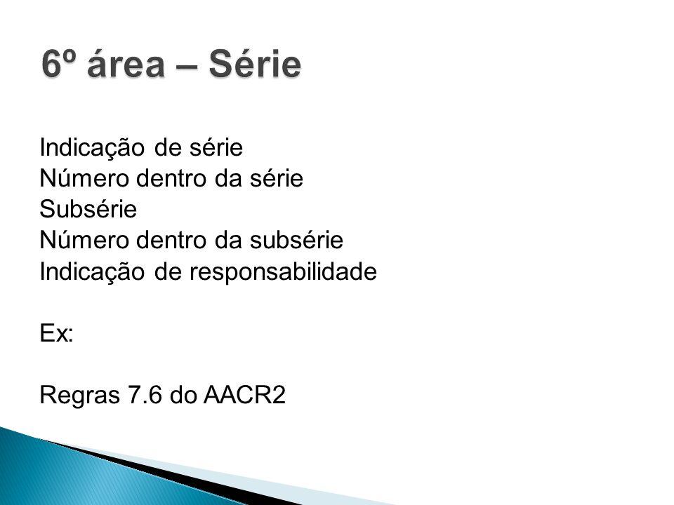 6º área – Série Indicação de série Número dentro da série Subsérie Número dentro da subsérie Indicação de responsabilidade Ex: Regras 7.6 do AACR2