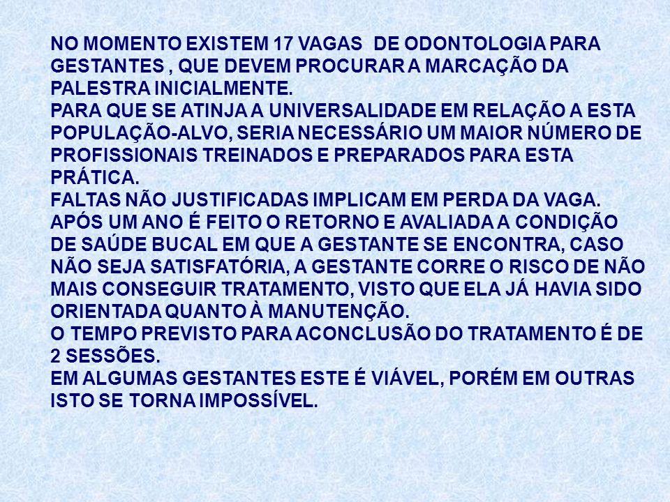 NO MOMENTO EXISTEM 17 VAGAS DE ODONTOLOGIA PARA GESTANTES , QUE DEVEM PROCURAR A MARCAÇÃO DA PALESTRA INICIALMENTE.