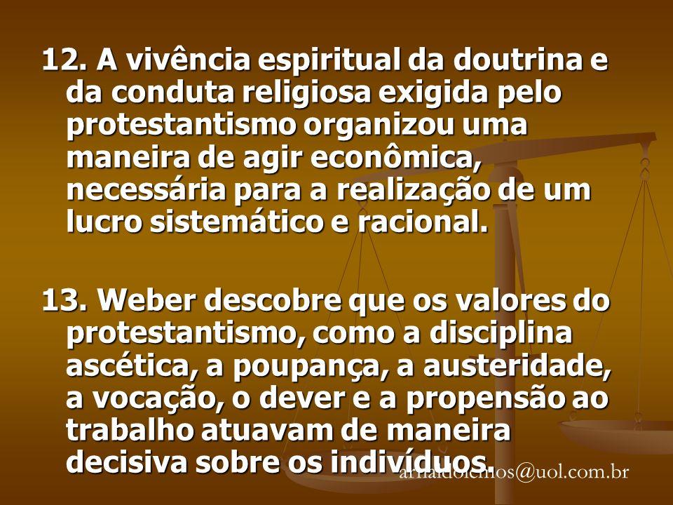 12. A vivência espiritual da doutrina e da conduta religiosa exigida pelo protestantismo organizou uma maneira de agir econômica, necessária para a realização de um lucro sistemático e racional.