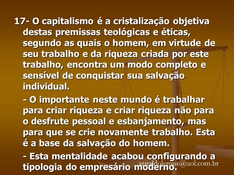 17- O capitalismo é a cristalização objetiva destas premissas teológicas e éticas, segundo as quais o homem, em virtude de seu trabalho e da riqueza criada por este trabalho, encontra um modo completo e sensível de conquistar sua salvação individual.