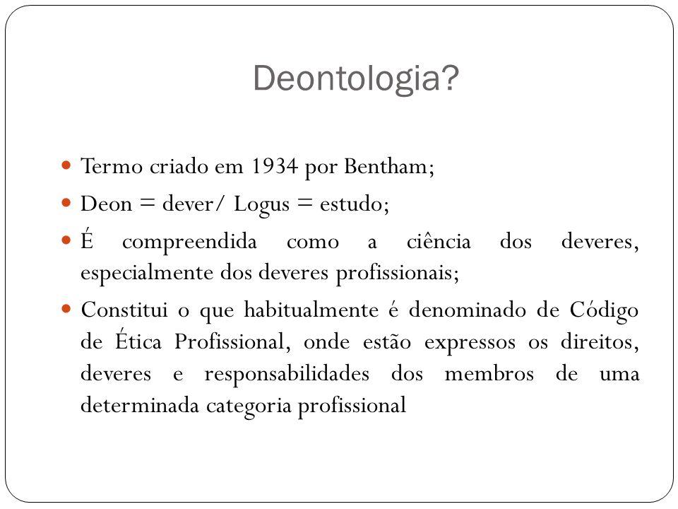 Deontologia Termo criado em 1934 por Bentham;