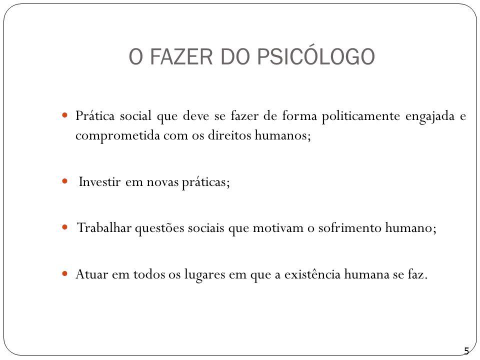 O FAZER DO PSICÓLOGO Prática social que deve se fazer de forma politicamente engajada e comprometida com os direitos humanos;