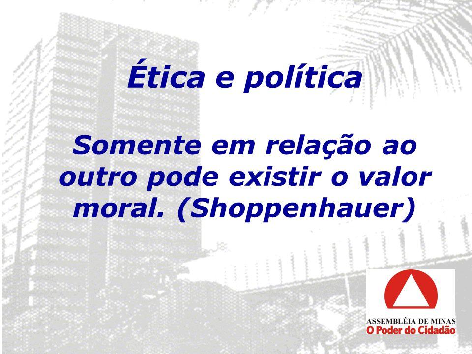 Ética e política Somente em relação ao outro pode existir o valor moral. (Shoppenhauer)