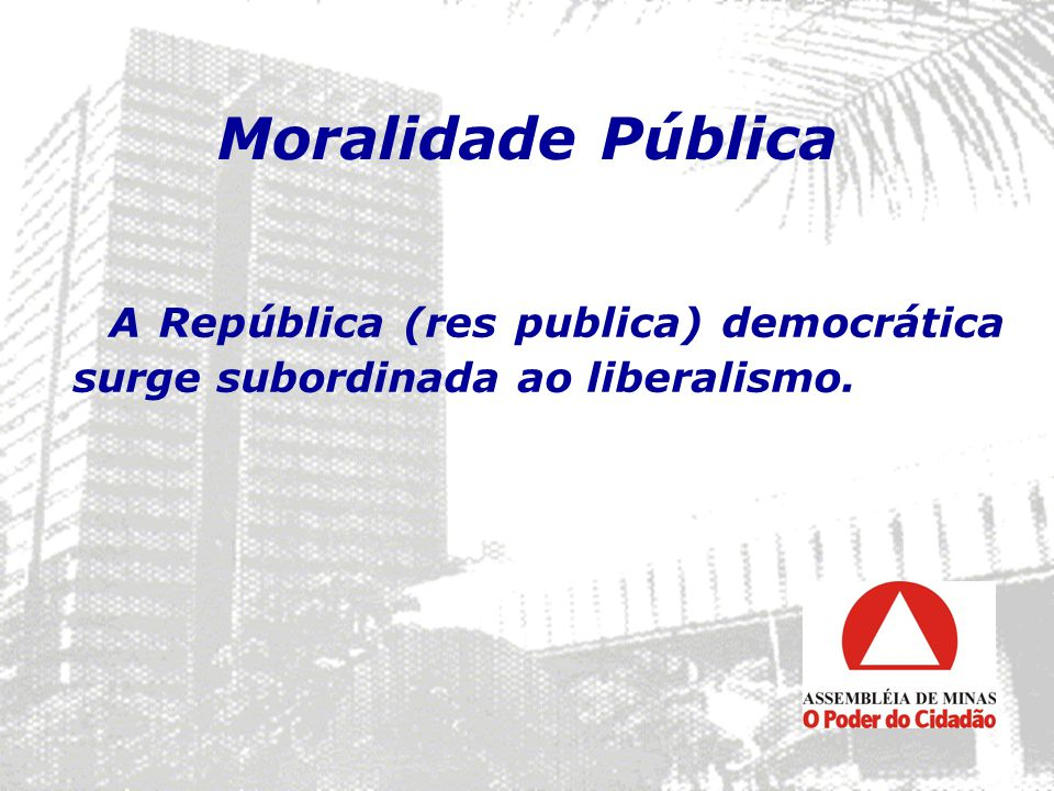 Moralidade Pública A República (res publica) democrática surge subordinada ao liberalismo. 15