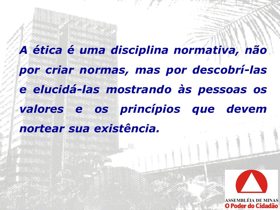 A ética é uma disciplina normativa, não por criar normas, mas por descobrí-las e elucidá-las mostrando às pessoas os valores e os princípios que devem nortear sua existência.