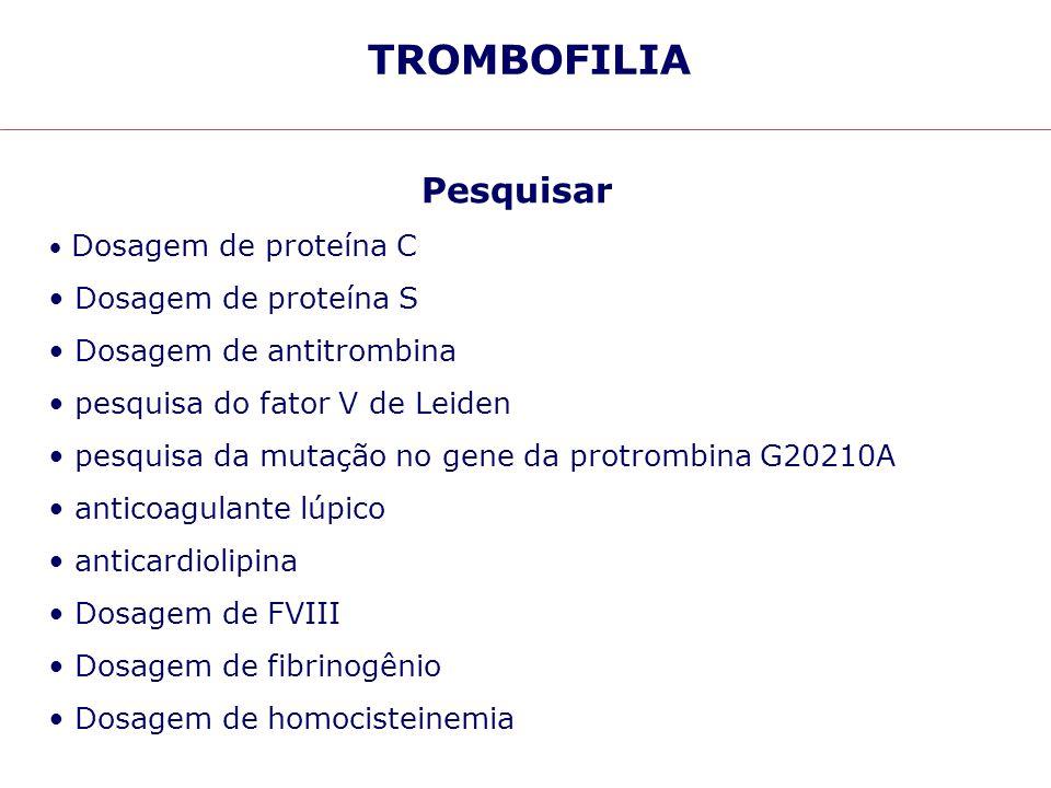 TROMBOFILIA Pesquisar Dosagem de proteína S Dosagem de antitrombina