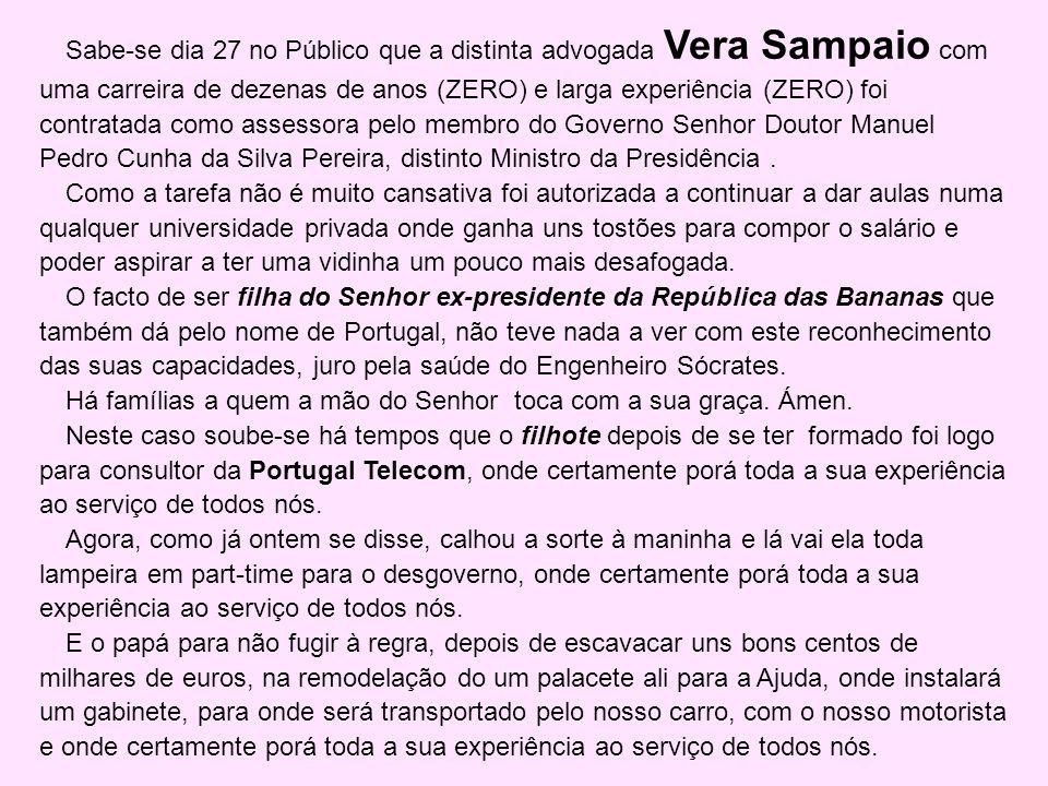 Sabe-se dia 27 no Público que a distinta advogada Vera Sampaio com uma carreira de dezenas de anos (ZERO) e larga experiência (ZERO) foi contratada como assessora pelo membro do Governo Senhor Doutor Manuel Pedro Cunha da Silva Pereira, distinto Ministro da Presidência .