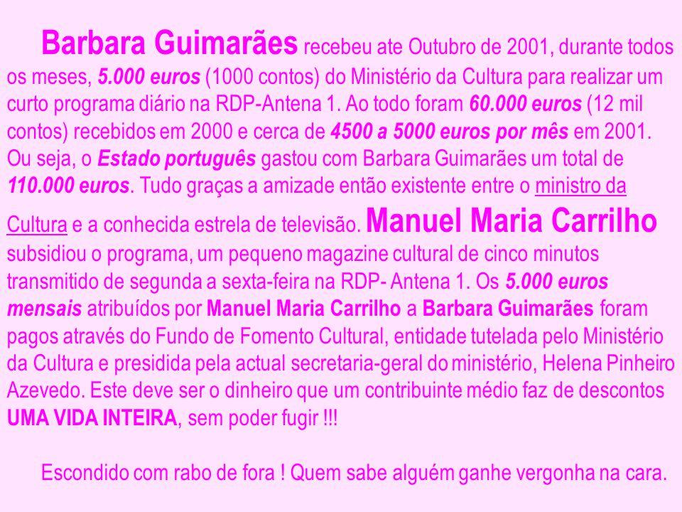Barbara Guimarães recebeu ate Outubro de 2001, durante todos os meses, 5.000 euros (1000 contos) do Ministério da Cultura para realizar um curto programa diário na RDP-Antena 1. Ao todo foram 60.000 euros (12 mil contos) recebidos em 2000 e cerca de 4500 a 5000 euros por mês em 2001. Ou seja, o Estado português gastou com Barbara Guimarães um total de 110.000 euros. Tudo graças a amizade então existente entre o ministro da Cultura e a conhecida estrela de televisão. Manuel Maria Carrilho subsidiou o programa, um pequeno magazine cultural de cinco minutos transmitido de segunda a sexta-feira na RDP- Antena 1. Os 5.000 euros mensais atribuídos por Manuel Maria Carrilho a Barbara Guimarães foram pagos através do Fundo de Fomento Cultural, entidade tutelada pelo Ministério da Cultura e presidida pela actual secretaria-geral do ministério, Helena Pinheiro Azevedo. Este deve ser o dinheiro que um contribuinte médio faz de descontos UMA VIDA INTEIRA, sem poder fugir !!!