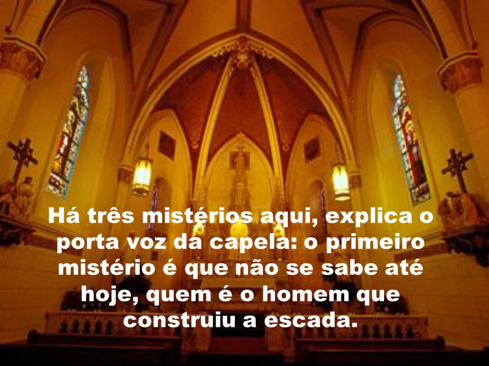 Há três mistérios aqui, explica o porta voz da capela: o primeiro mistério é que não se sabe até hoje, quem é o homem que construiu a escada.