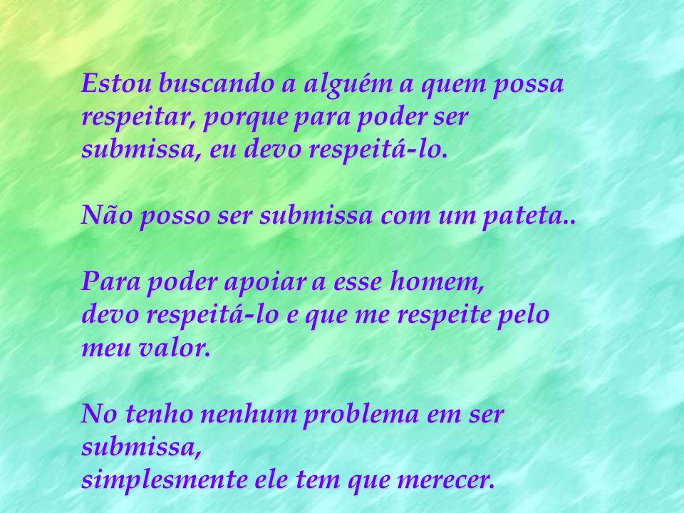 Estou buscando a alguém a quem possa respeitar, porque para poder ser submissa, eu devo respeitá-lo.