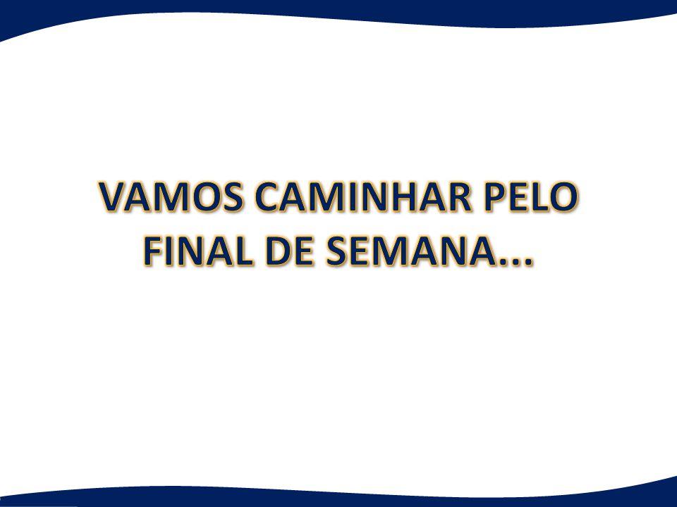 VAMOS CAMINHAR PELO FINAL DE SEMANA...