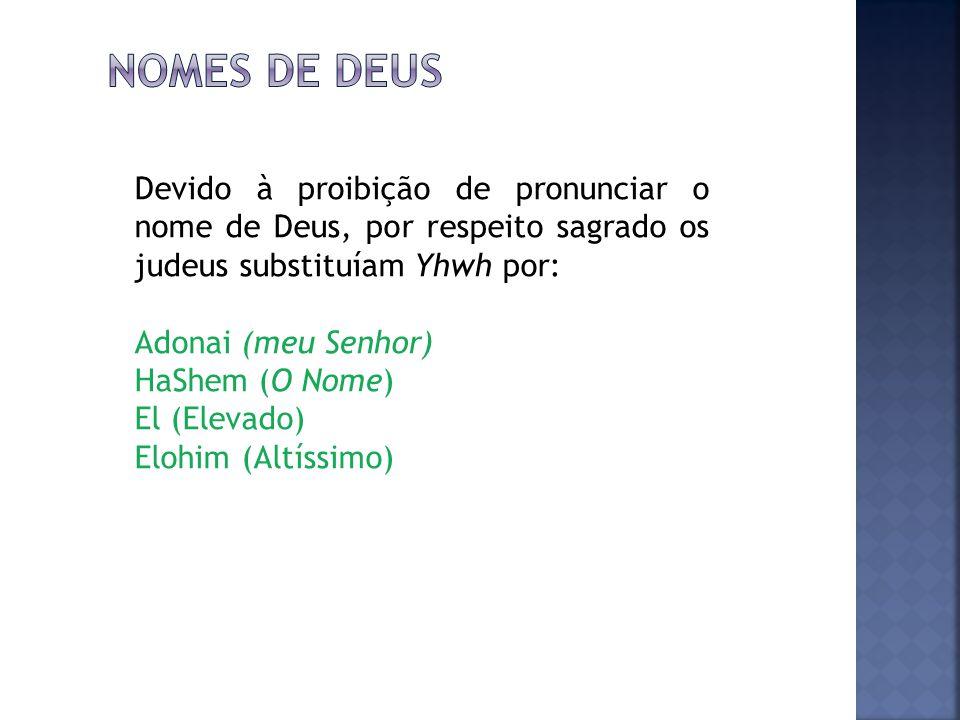 Nomes de deus Devido à proibição de pronunciar o nome de Deus, por respeito sagrado os judeus substituíam Yhwh por: