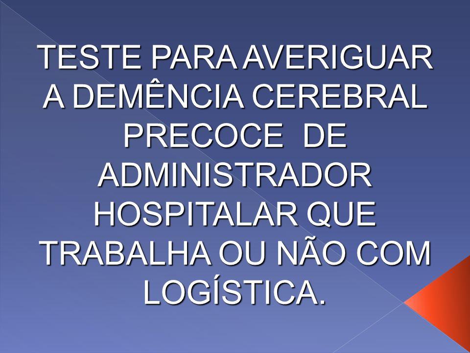 TESTE PARA AVERIGUAR A DEMÊNCIA CEREBRAL PRECOCE DE ADMINISTRADOR HOSPITALAR QUE TRABALHA OU NÃO COM LOGÍSTICA.