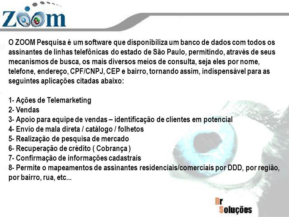 O ZOOM Pesquisa é um software que disponibiliza um banco de dados com todos os assinantes de linhas telefônicas do estado de São Paulo, permitindo, através de seus mecanismos de busca, os mais diversos meios de consulta, seja eles por nome, telefone, endereço, CPF/CNPJ, CEP e bairro, tornando assim, indispensável para as seguintes aplicações citadas abaixo: