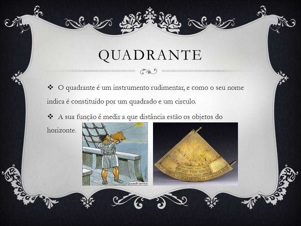 Quadrante O quadrante é um instrumento rudimentar, e como o seu nome indica é constituído por um quadrado e um circulo.