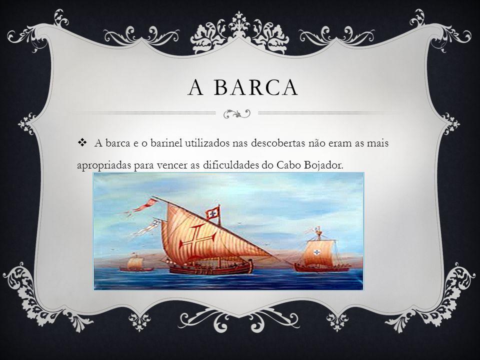 A barca A barca e o barinel utilizados nas descobertas não eram as mais apropriadas para vencer as dificuldades do Cabo Bojador.