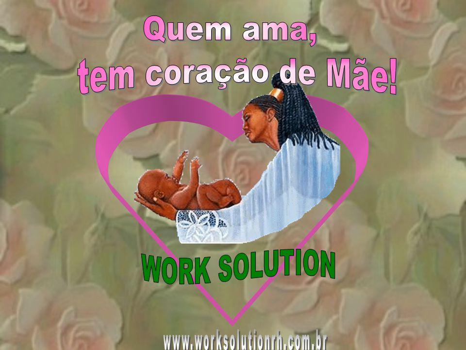 Quem ama, tem coração de Mãe! WORK SOLUTION www.worksolutionrh.com.br