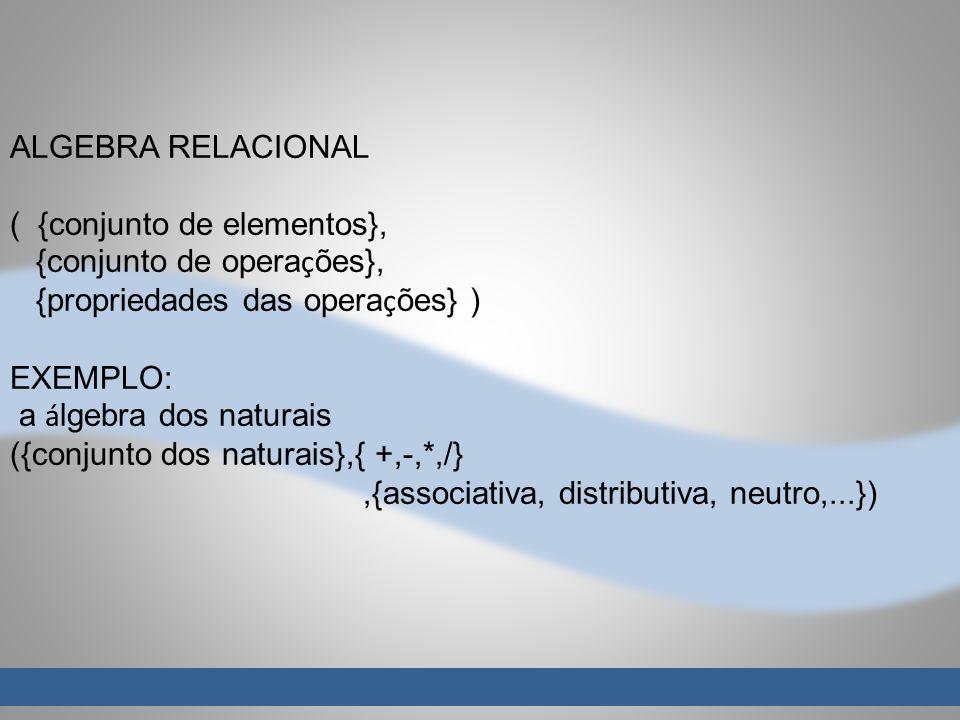 ALGEBRA RELACIONAL ( {conjunto de elementos}, {conjunto de operações}, {propriedades das operações} )