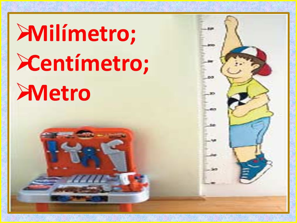 Milímetro; Centímetro; Metro