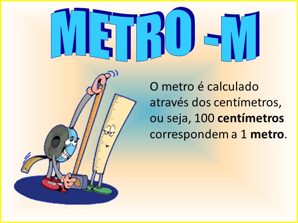 METRO -M O metro é calculado através dos centímetros, ou seja, 100 centímetros correspondem a 1 metro.
