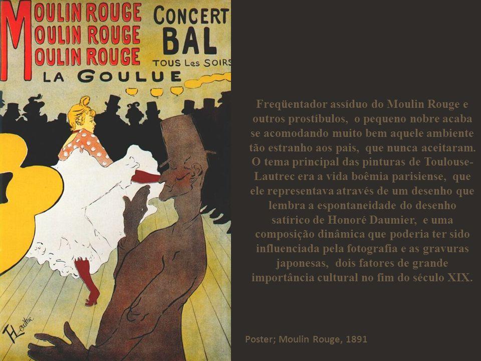 Freqüentador assíduo do Moulin Rouge e outros prostíbulos, o pequeno nobre acaba se acomodando muito bem aquele ambiente tão estranho aos pais, que nunca aceitaram. O tema principal das pinturas de Toulouse-Lautrec era a vida boêmia parisiense, que ele representava através de um desenho que lembra a espontaneidade do desenho satírico de Honoré Daumier, e uma composição dinâmica que poderia ter sido influenciada pela fotografia e as gravuras japonesas, dois fatores de grande importância cultural no fim do século XIX.
