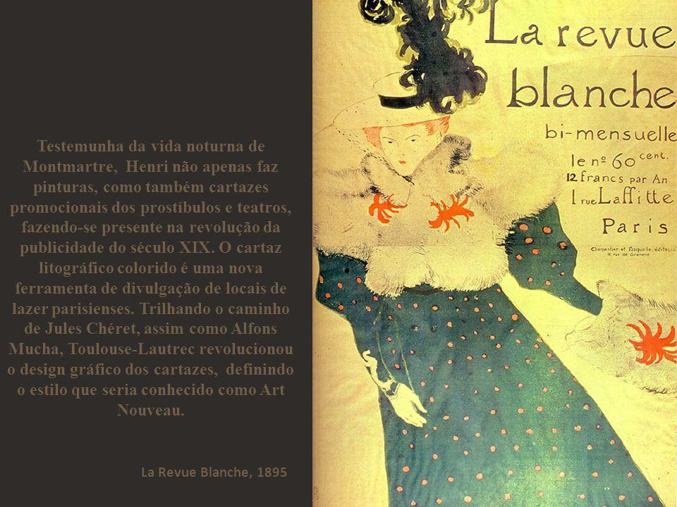 Testemunha da vida noturna de Montmartre, Henri não apenas faz pinturas, como também cartazes promocionais dos prostíbulos e teatros, fazendo-se presente na revolução da publicidade do século XIX. O cartaz litográfico colorido é uma nova ferramenta de divulgação de locais de lazer parisienses. Trilhando o caminho de Jules Chéret, assim como Alfons Mucha, Toulouse-Lautrec revolucionou o design gráfico dos cartazes, definindo o estilo que seria conhecido como Art Nouveau.