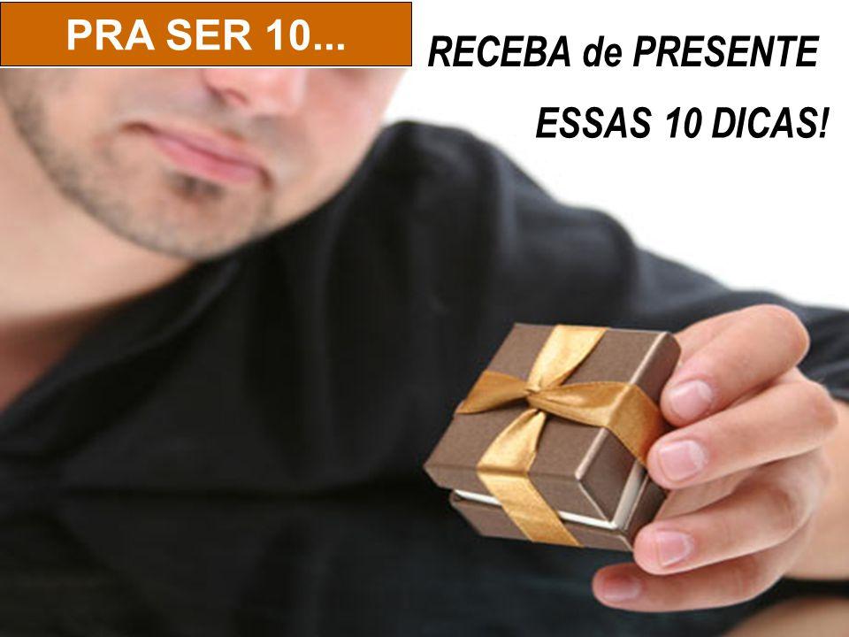 PRA SER 10... RECEBA de PRESENTE ESSAS 10 DICAS!