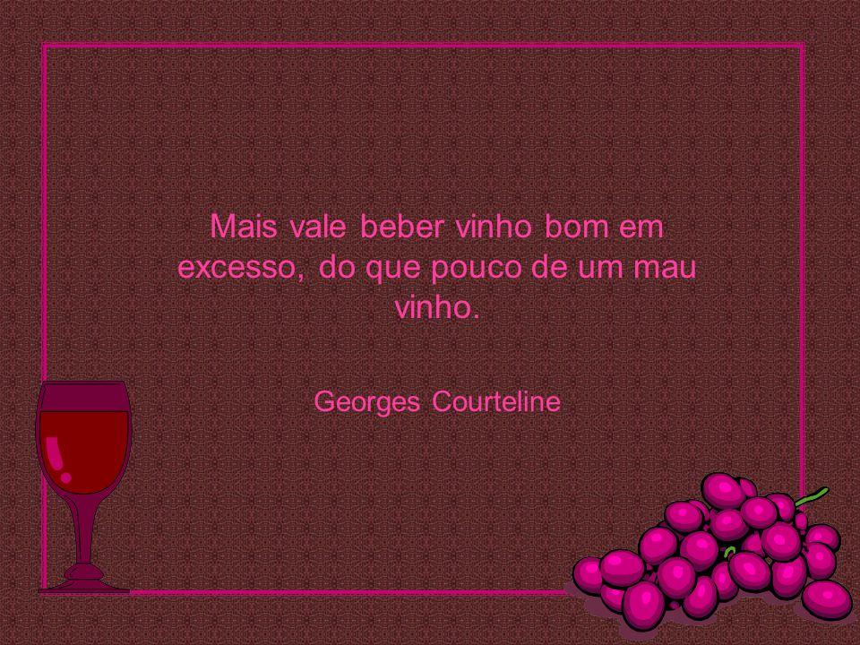 Mais vale beber vinho bom em excesso, do que pouco de um mau vinho