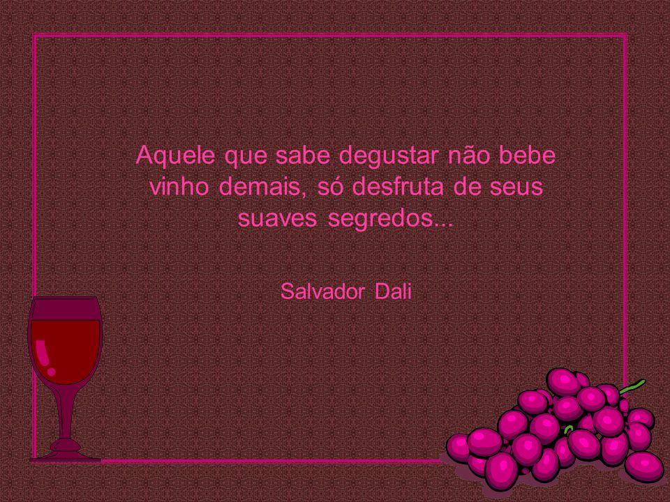 Aquele que sabe degustar não bebe vinho demais, só desfruta de seus suaves segredos... Salvador Dali